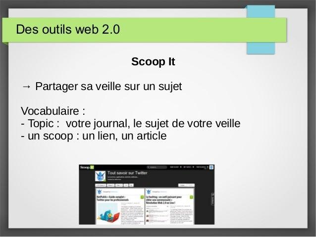 Des outils web 2.0 Scoop It → Partager sa veille sur un sujet Vocabulaire : - Topic : votre journal, le sujet de votre vei...