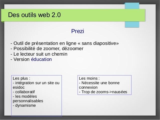 Des outils web 2.0 Prezi - Outil de présentation en ligne « sans diapositive» - Possibilité de zoomer, dézoomer - Le lecte...