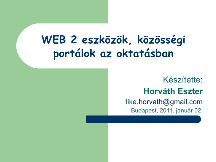 WEB 2 eszközök, közösségi portálok az oktatásban Készítette: Horváth Eszter t [email_address] Budapest, 2011. január 02.
