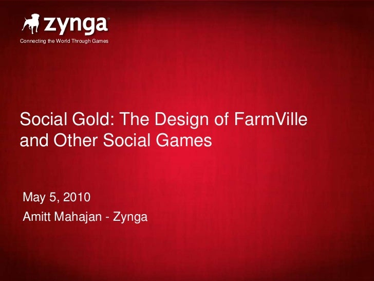 Social Gold: The Design of FarmVille and Other Social Games<br />May 5, 2010<br />Amitt Mahajan - Zynga<br />