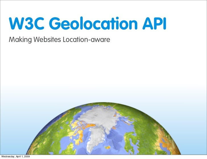 W3C Geolocation API       Making Websites Location-aware     Wednesday, April 1, 2009