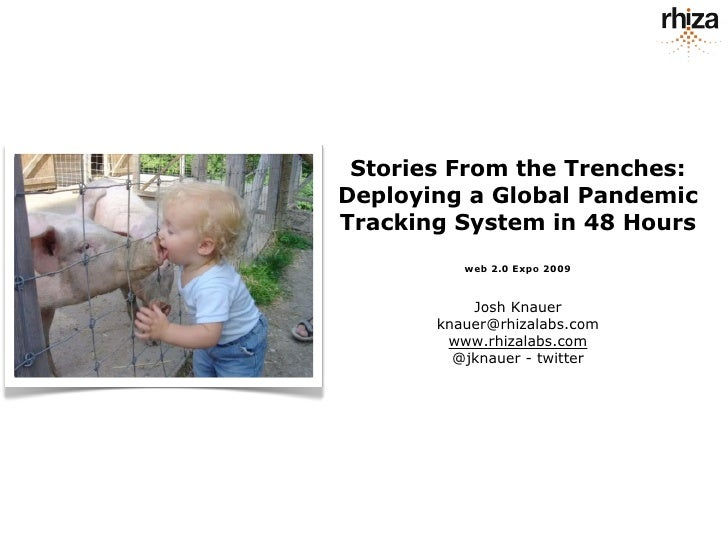 Stories From the Trenches: Deploying a Global Pandemic Tracking System in 48 Hours           web 2.0 Expo 2009            ...