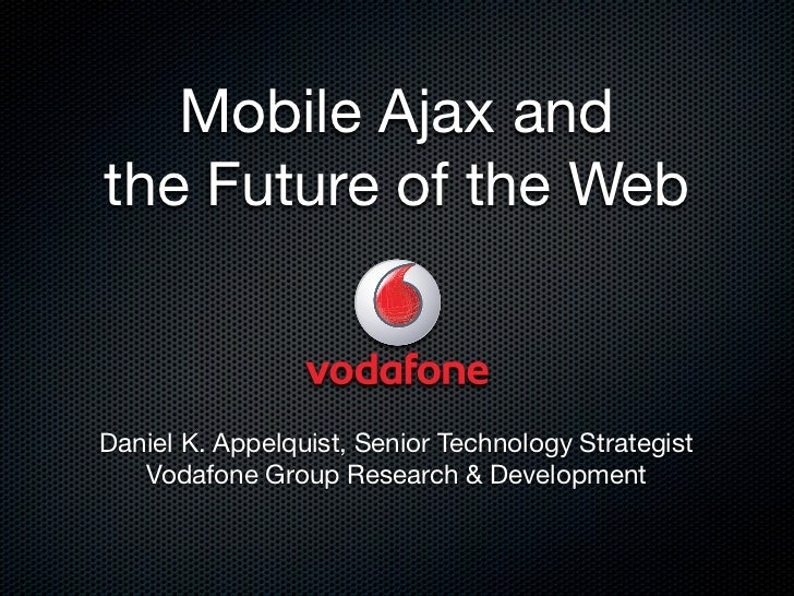 Mobile Ajax and the Future of the Web    Daniel K. Appelquist, Senior Technology Strategist    Vodafone Group Research  De...