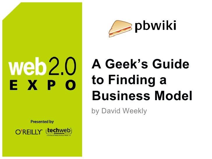A Geek's Guide to Finding a Business Model <ul><li>by David Weekly </li></ul>