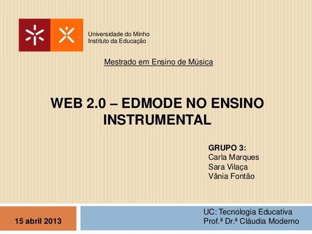 WEB 2.0 – EDMODE NO ENSINOINSTRUMENTALUniversidade do MinhoInstituto da EducaçãoMestrado em Ensino de MúsicaGRUPO 3:Carla ...