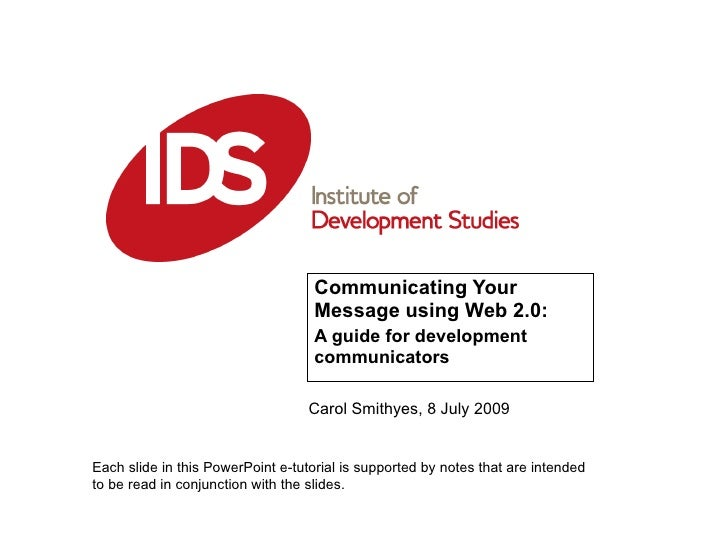 Communicating Your Message using Web 2.0:  A guide for development communicators Carol Smithyes, 8 July 2009 Each slide in...