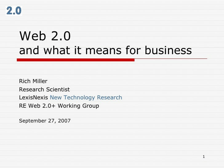 Web 2.0  and what it means for business Rich Miller Research Scientist LexisNexis  New Technology Research RE Web 2.0+ Wor...