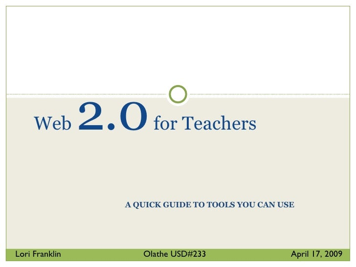 A QUICK GUIDE TO TOOLS YOU CAN USE Web  2.0  for Teachers Lori Franklin  Olathe USD#233  April 17, 2009