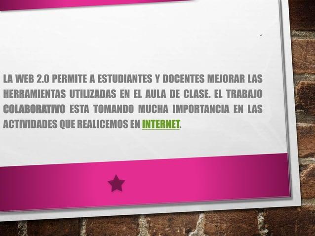´ LA WEB 2.0 PERMITE A ESTUDIANTES Y DOCENTES MEJORAR LAS HERRAMIENTAS UTILIZADAS EN EL AULA DE CLASE. EL TRABAJO COLABORA...