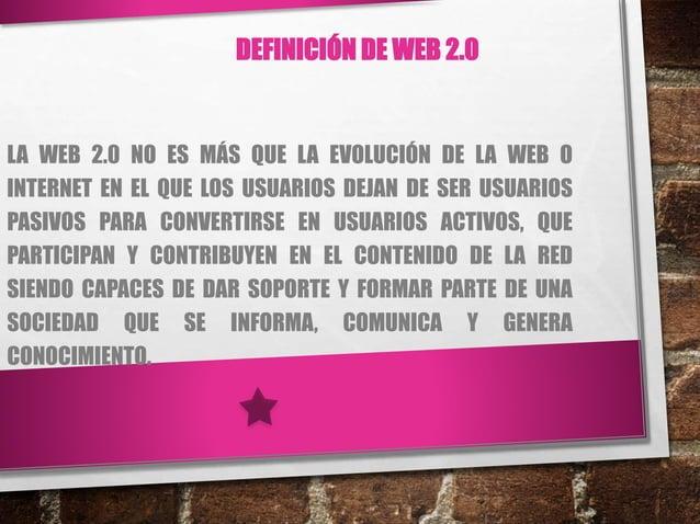 DEFINICIÓN DE WEB 2.0 LA WEB 2.0 NO ES MÁS QUE LA EVOLUCIÓN DE LA WEB O INTERNET EN EL QUE LOS USUARIOS DEJAN DE SER USUAR...