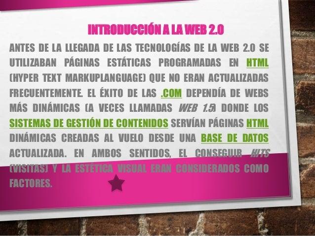 INTRODUCCIÓN A LA WEB 2.0 ANTES DE LA LLEGADA DE LAS TECNOLOGÍAS DE LA WEB 2.0 SE UTILIZABAN PÁGINAS ESTÁTICAS PROGRAMADAS...
