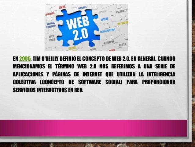 EN 2005, TIM O'REILLY DEFINIÓ EL CONCEPTO DE WEB 2.0. EN GENERAL, CUANDO MENCIONAMOS EL TÉRMINO WEB 2.0 NOS REFERIMOS A UN...