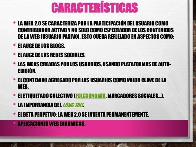 CARACTERÍSTICAS • LA WEB 2.0 SE CARACTERIZA POR LA PARTICIPACIÓN DEL USUARIO COMO CONTRIBUIDOR ACTIVO Y NO SOLO COMO ESPEC...