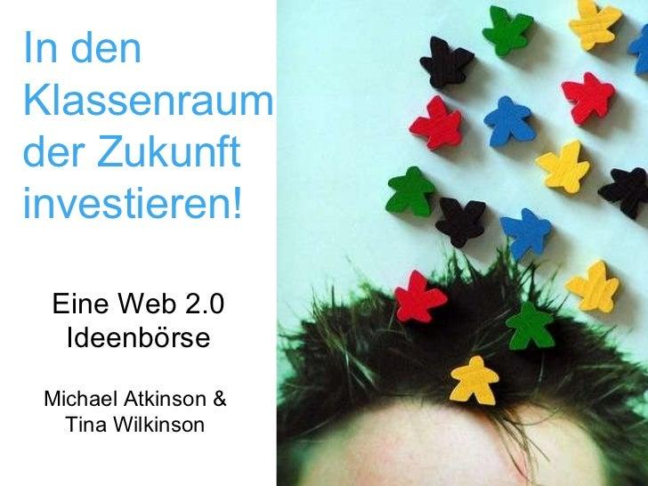 In den Klassenraum der Zukunft investieren! Eine Web 2.0 Ideenbörse Michael Atkinson & Tina Wilkinson