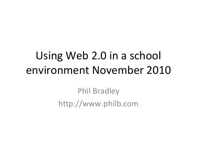 Using Web 2.0 in a school environment November 2010 Phil Bradley http://www.philb.com
