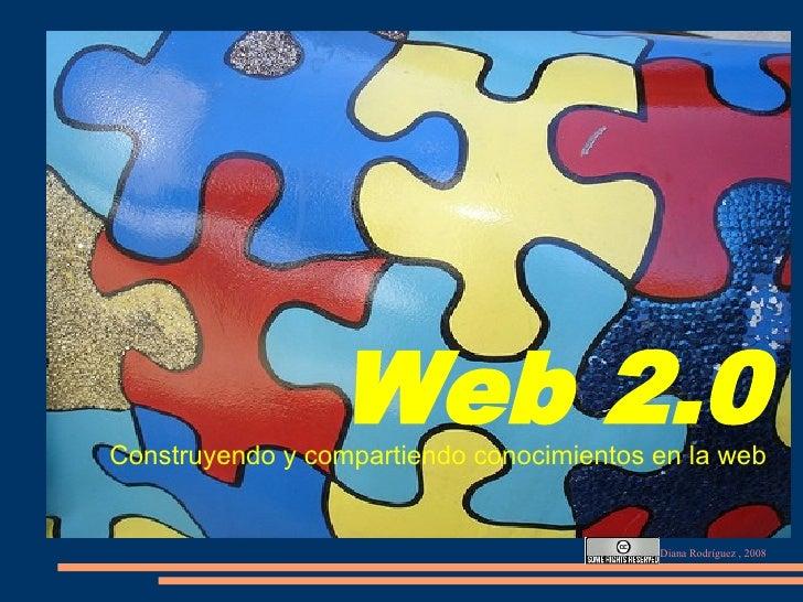 Web 2.0 Construyendo y compartiendo conocimientos en la web                                             Diana Rodríguez , ...