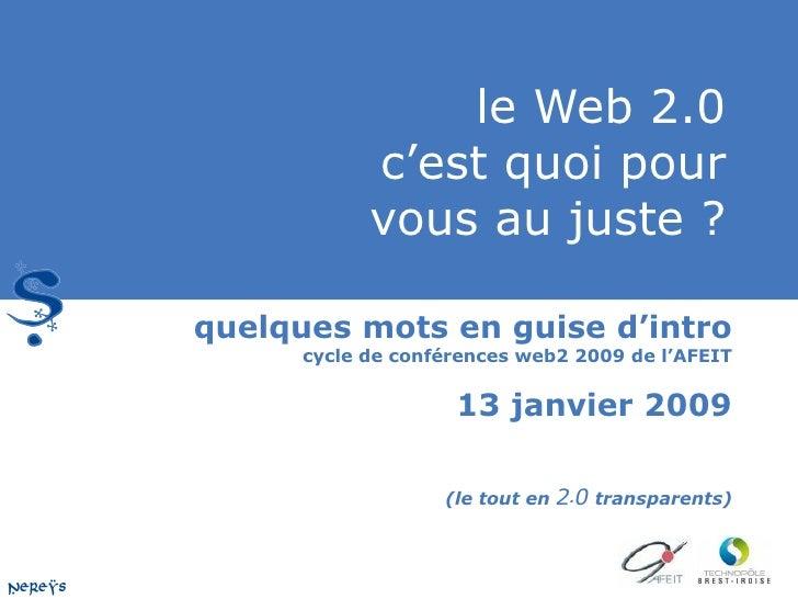 le Web 2.0 c'est quoi pour vous au juste ? quelques mots en guise d'intro  cycle de conférences web2 2009 de l'AFEIT 13 ja...