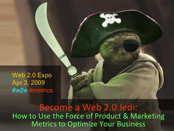 Become a Web 2.0 Jedi: How to Use the Force of Product & Marketing Metrics to Optimize Your Business Web 2.0 Expo Apr 3, 2...