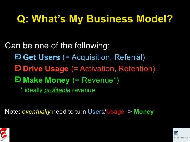 Q: What's My Business Model? <ul><li>Can be one of the following: </li></ul><ul><ul><li>Get Users  (= Acquisition, Referra...