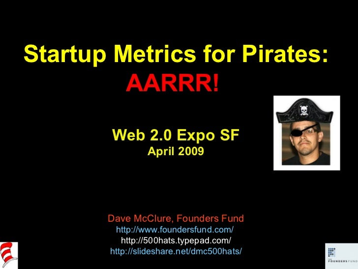 Startup Metrics for Pirates: AARRR!  Web 2.0 Expo SF April 2009 Dave McClure, Founders Fund http://www.foundersfund.com/  ...