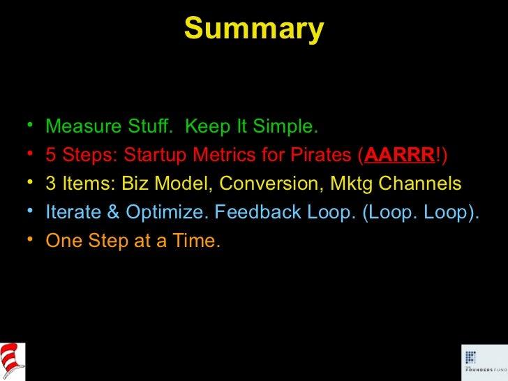 Summary <ul><li>Measure Stuff.  Keep It Simple. </li></ul><ul><li>5 Steps: Startup Metrics for Pirates ( AARRR !) </li></u...