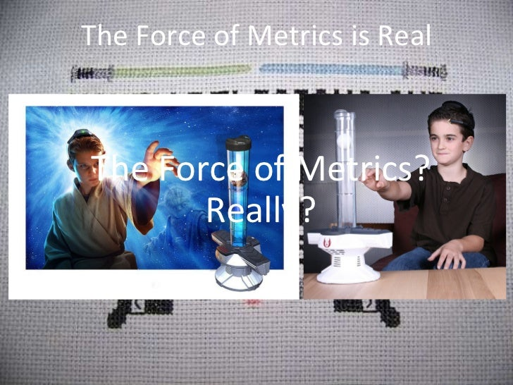 The Force of Metrics is Real The Force of Metrics? Really?