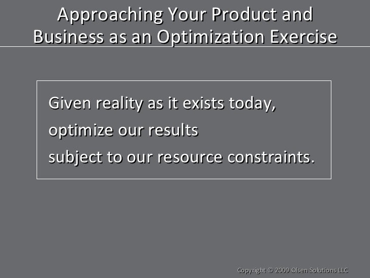 Approaching Your Product and Business as an Optimization Exercise <ul><li>Given reality as it exists today, </li></ul><ul>...