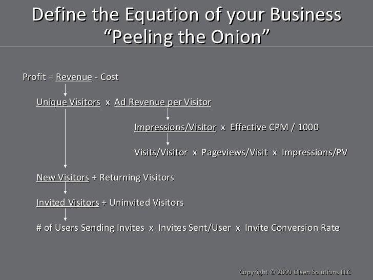 "<ul><li>Profit =  Revenue  - Cost </li></ul>Define the Equation of your Business ""Peeling the Onion"" Unique Visitors   x  ..."
