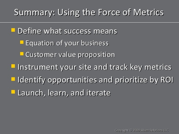 Summary: Using the Force of Metrics <ul><li>Define what success means </li></ul><ul><ul><li>Equation of your business </li...