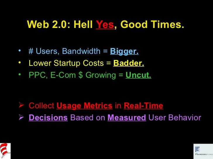 Web 2.0: Hell  Yes , Good Times. <ul><li># Users, Bandwidth =  Bigger. </li></ul><ul><li>Lower Startup Costs =  Badder. </...