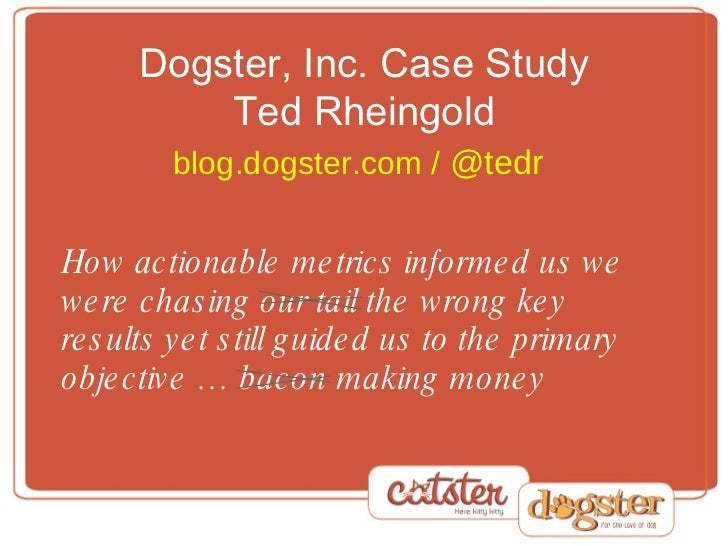 Dogster, Inc. Case Study Ted Rheingold blog.dogster.com /  @tedr   How actionable metrics informed us we were chasing our ...