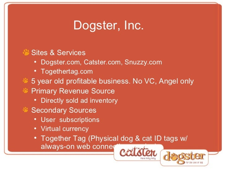 Dogster, Inc. <ul><li>Sites & Services </li></ul><ul><ul><li>Dogster.com, Catster.com, Snuzzy.com </li></ul></ul><ul><ul><...