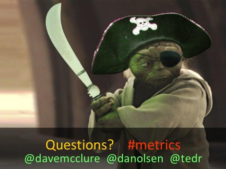 Questions?  #metrics @davemcclure  @danolsen  @tedr