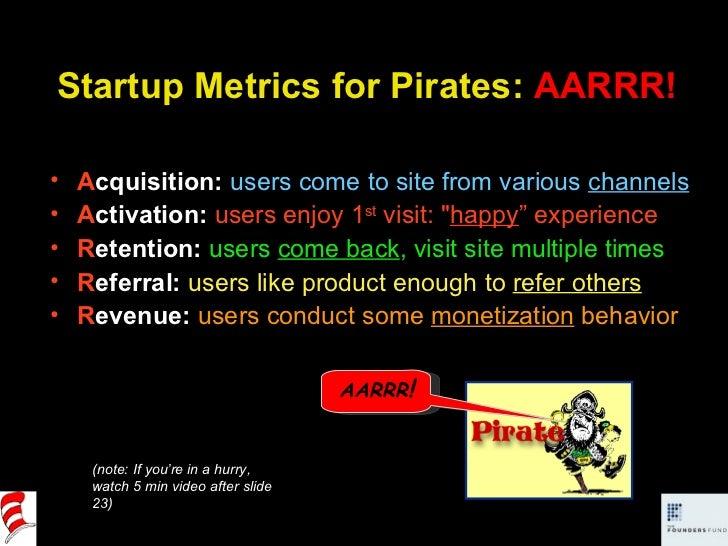 Startup Metrics for Pirates:  AARRR! <ul><li>A cquisition:   users come to site from various  channels </li></ul><ul><li>A...