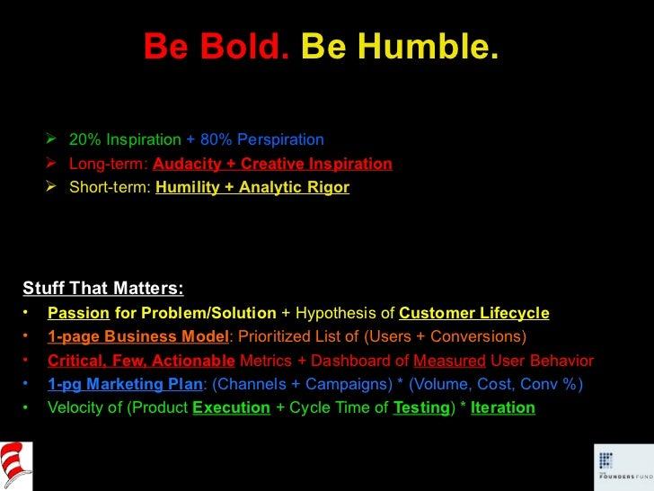 Be Bold.  Be Humble. <ul><li>Stuff That Matters: </li></ul><ul><li>Passion  for Problem/Solution  + Hypothesis of  Custome...