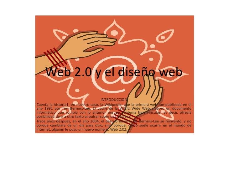Web 2.0 y el diseño web                                         INTRODUCCIONCuenta la historia1, en nuestro caso, la Wikip...