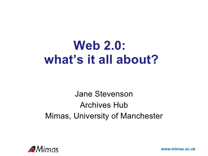 Web 2.0:  what's it all about? Jane Stevenson Archives Hub Mimas, University of Manchester