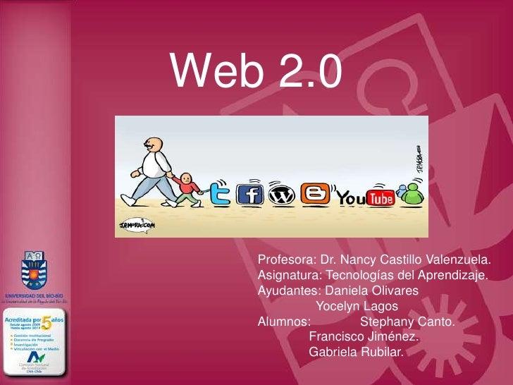 Web 2.0   Profesora: Dr. Nancy Castillo Valenzuela.   Asignatura: Tecnologías del Aprendizaje.   Ayudantes: Daniela Olivar...