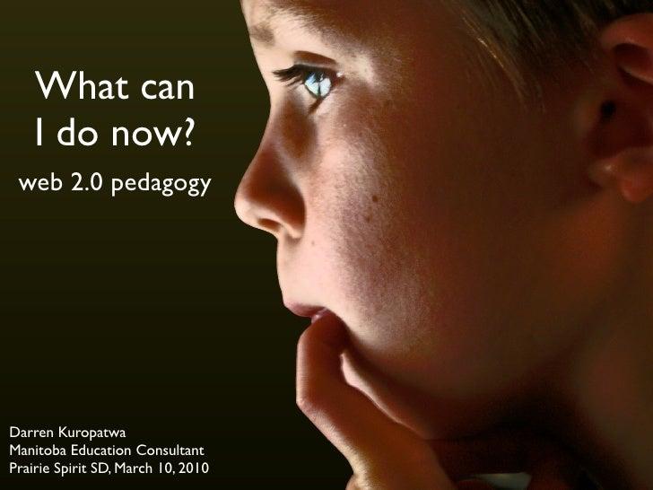 What can     I do now?  web 2.0 pedagogy     Darren Kuropatwa Manitoba Education Consultant Prairie Spirit SD, March 10, 2...