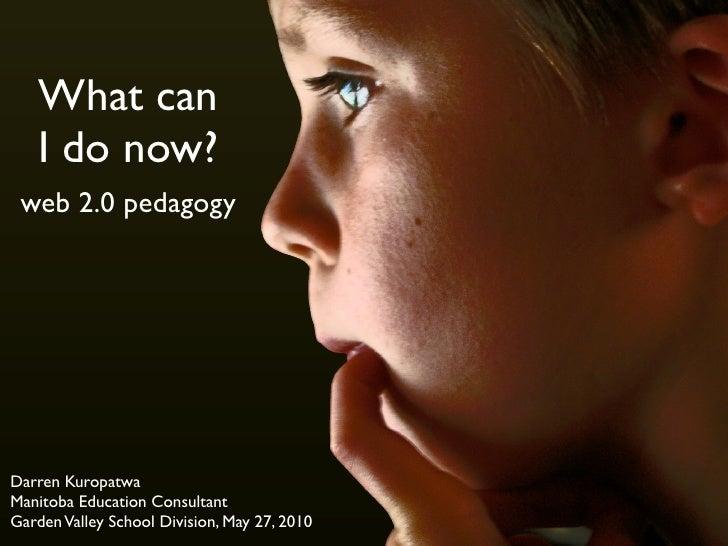 What can    I do now?  web 2.0 pedagogy     Darren Kuropatwa Manitoba Education Consultant Garden Valley School Division, ...