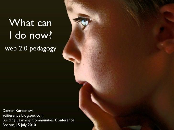 What can    I do now?  web 2.0 pedagogy     Darren Kuropatwa adifference.blogspot.com Building Learning Communities Confer...