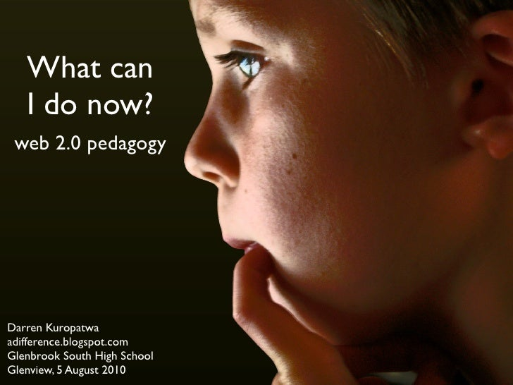 What can    I do now?  web 2.0 pedagogy     Darren Kuropatwa adifference.blogspot.com Glenbrook South High School Glenview...
