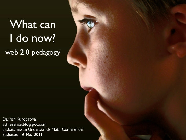 What can   I do now? web 2.0 pedagogyDarren Kuropatwaadifference.blogspot.comSaskatchewan Understands Math ConferenceSaska...