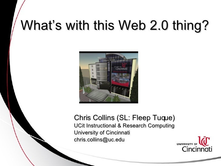 What's with this Web 2.0 thing? Chris Collins (SL: Fleep Tuque) UCit Instructional & Research Computing University of Cinc...