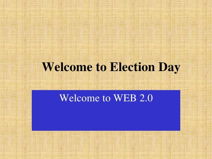 Welcome to Election Day    Welcome to WEB 2.0