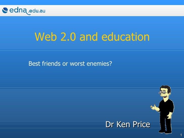 Web 2.0 and education <ul><li>Dr Ken Price </li></ul>Best friends or worst enemies?