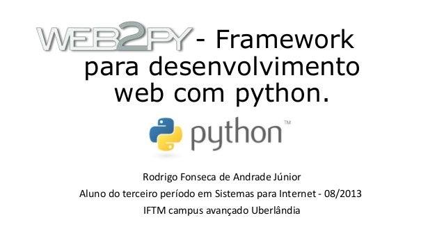 - Framework para desenvolvimento web com python. Rodrigo Fonseca de Andrade Júnior Aluno do terceiro período em Sistemas p...