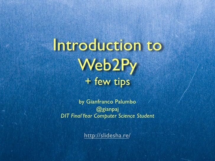 Introduction to    Web2Py           + few tips        by Gianfranco Palumbo                 @gianpaj DIT Final Year Comput...
