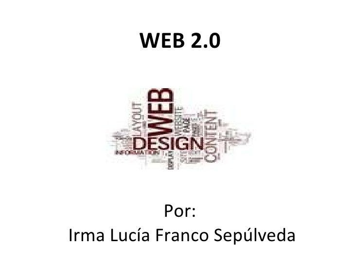 WEB 2.0 Por:  Irma Lucía Franco Sepúlveda