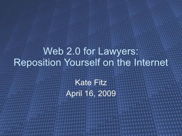 Web 2.0 for Lawyers: Reposition Yourself on the Internet Kate Fitz April 16, 2009